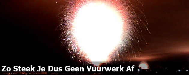 Zo Steek Je Dus Geen Vuurwerk Af