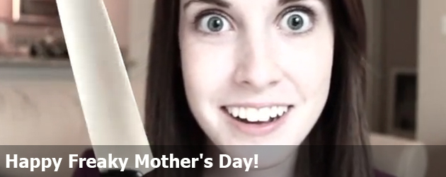 Happy Freaky Mother's Day!     