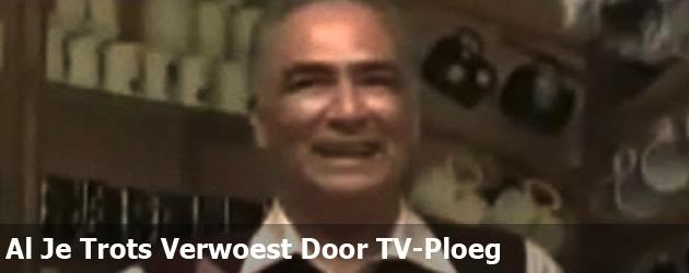 Al Je Trots Verwoest Door TV-Ploeg