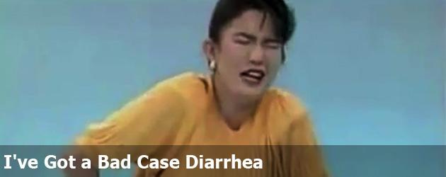 I've Got a Bad Case Diarrhea