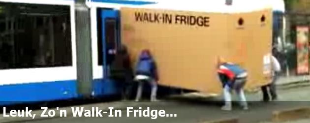 Leuk, Zo'n Walk-In Fridge...