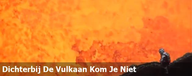 Dichterbij De Vulkaan Kom Je Niet
