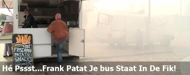 Hé Pssst...Frank Patat Je bus Staat In De Fik!