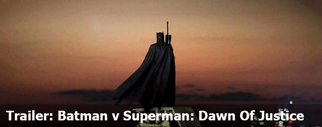 Trailer: Batman V Superman: Dawn Of Justice