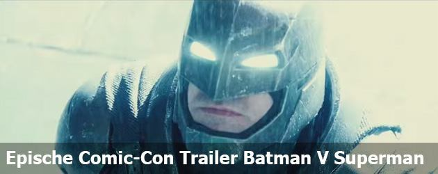 Epische Comic-Con Trailer Batman V Superman