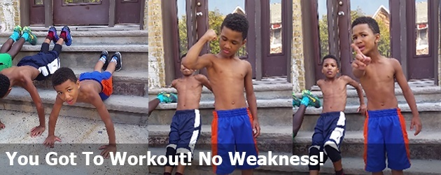 You Got To Workout! No Weakness!