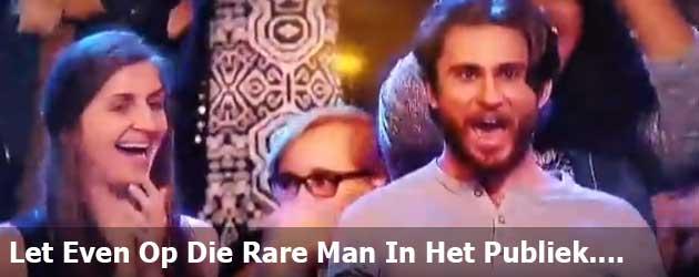 Let Even Op Die Rare Man In Het Publiek....
