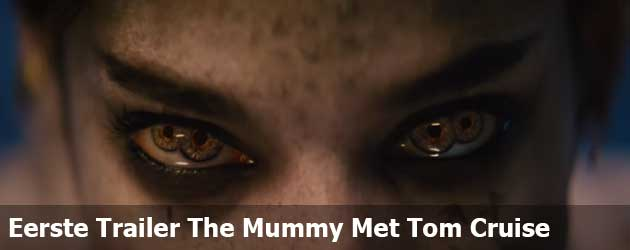 Eerste Trailer The Mummy Met Tom Cruise