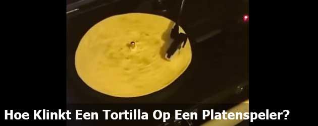 Hoe Klinkt Een Tortilla Op Een Platenspeler?
